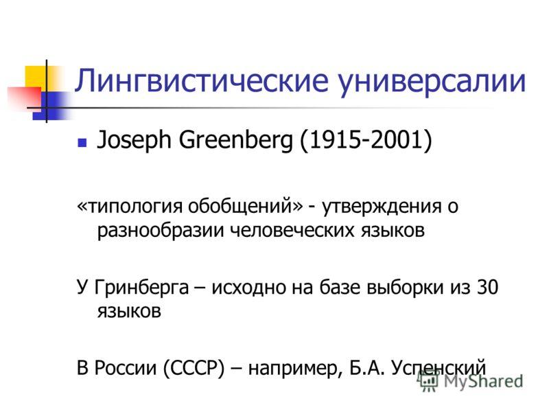 Лингвистические универсалии Joseph Greenberg (1915-2001) «типология обобщений» - утверждения о разнообразии человеческих языков У Гринберга – исходно на базе выборки из 30 языков В России (СССР) – например, Б.А. Успенский