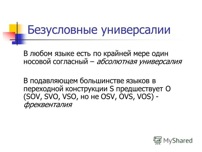 Безусловные универсалии В любом языке есть по крайней мере один носовой согласный – абсолютная универсалия В подавляющем большинстве языков в переходной конструкции S предшествует O (SOV, SVO, VSO, но не OSV, OVS, VOS) - фреквенталия