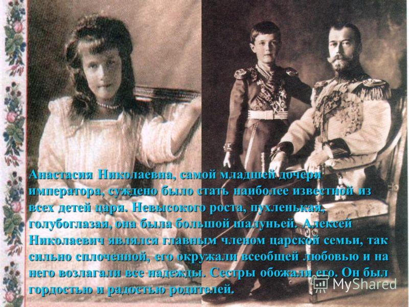 Анастасия Николаевна, самой младшей дочери императора, суждено было стать наиболее известной из всех детей царя. Невысокого роста, пухленькая, голубоглазая, она была большой шалуньей. Алексей Николаевич являлся главным членом царской семьи, так сильн