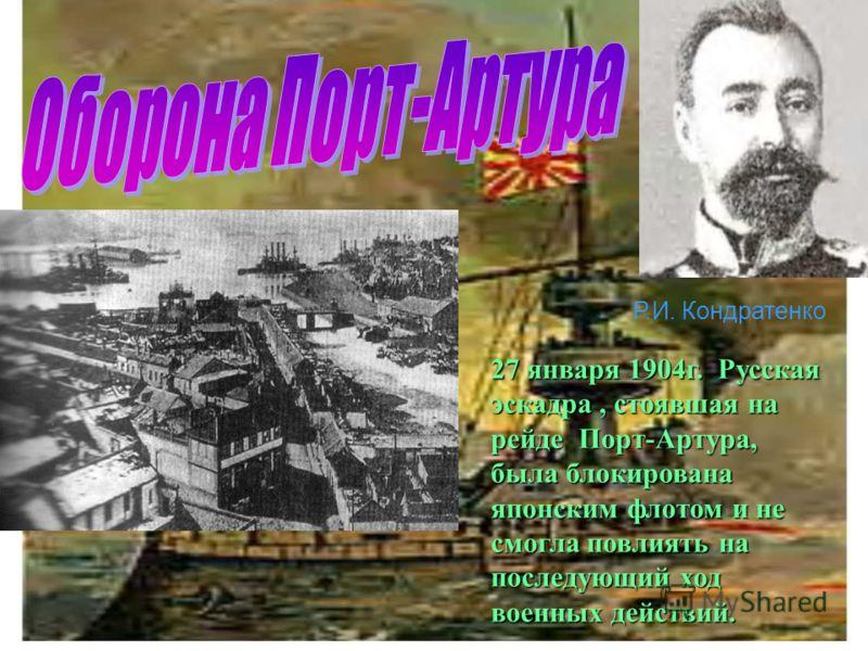 Р.И. Кондратенко 27 января 1904г. Русская эскадра, стоявшая на рейде Порт-Артура, была блокирована японским флотом и не смогла повлиять на последующий ход военных действий.