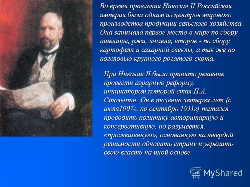 Во время правления Николая II Российская империя была одним из центров мирового производства продукции сельского хозяйства. Она занимала первое место в мире по сбору пшеницы, ржи, ячменя, второе - по сбору картофеля и сахарной свеклы, а так же по пог