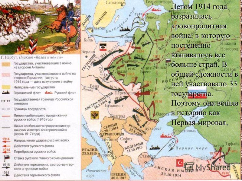 Летом 1914 года разразилась кровопролитная война, в которую постепенно втягивалось все больше стран. В общей сложности в ней участвовало 33 государства. Поэтому она вошла в историю как Первая мировая.