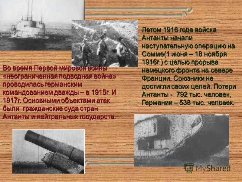Во время Первой мировой войны «неограниченная подводная война» проводилась германским командованием дважды – в 1915г. И 1917г. Основными объектами атак были гражданские суда стран Антанты и нейтральных государств. Летом 1916 года войска Антанты начал