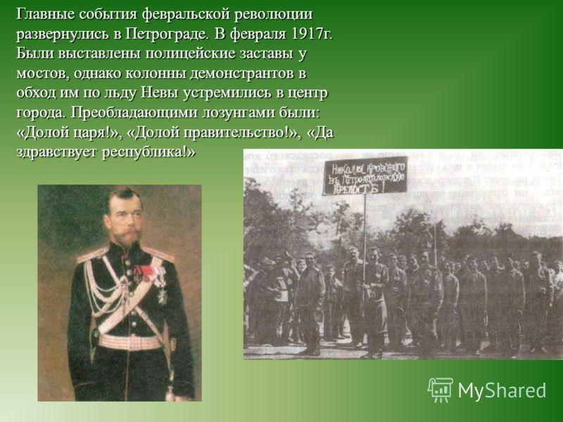 Главные события февральской революции развернулись в Петрограде. В февраля 1917г. Были выставлены полицейские заставы у мостов, однако колонны демонстрантов в обход им по льду Невы устремились в центр города. Преобладающими лозунгами были: «Долой цар