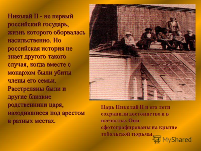 Царь Николай II и его дети сохранили достоинство и в несчастье. Они сфотографированы на крыше тобольской тюрьмы. Николай II - не первый российский государь, жизнь которого оборвалась насильственно. Но российская история не знает другого такого случая