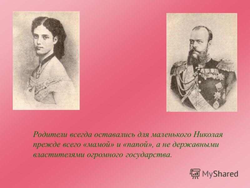 Родители всегда оставались для маленького Николая прежде всего «мамой» и «папой», а не державными властителями огромного государства.
