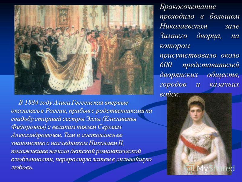 В 1884 году Алиса Гессенская впервые оказалась в России, прибыв с родственниками на свадьбу старшей сестры Эллы (Елизаветы Федоровны) с великим князем Сергеем Александровичем. Там и состоялось ее знакомство с наследником Николаем II, положившее начал