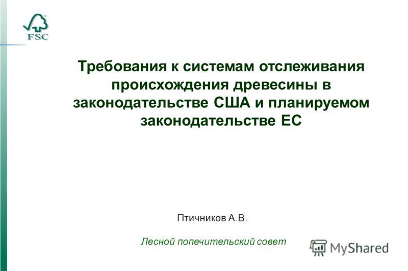 Требования к системам отслеживания происхождения древесины в законодательстве США и планируемом законодательстве ЕС Птичников А.В. Лесной попечительский совет
