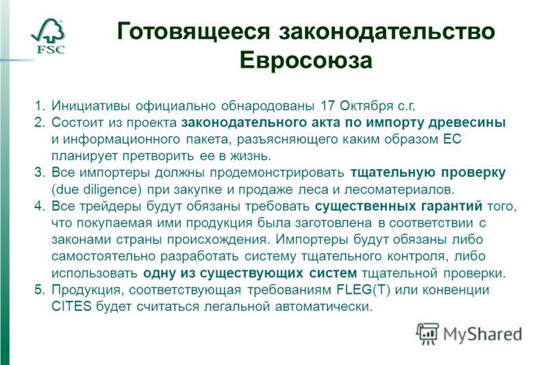 1.Инициативы официально обнародованы 17 Октября с.г. 2.Состоит из проекта законодательного акта по импорту древесины и информационного пакета, разъясняющего каким образом ЕС планирует претворить ее в жизнь. 3.Все импортеры должны продемонстрировать т