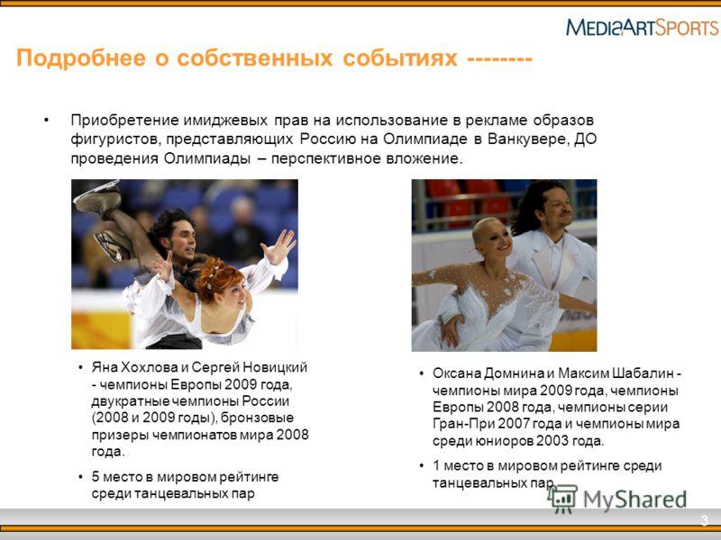 3 Подробнее о собственных событиях -------- Приобретение имиджевых прав на использование в рекламе образов фигуристов, представляющих Россию на Олимпиаде в Ванкувере, ДО проведения Олимпиады – перспективное вложение. Яна Хохлова и Сергей Новицкий - ч