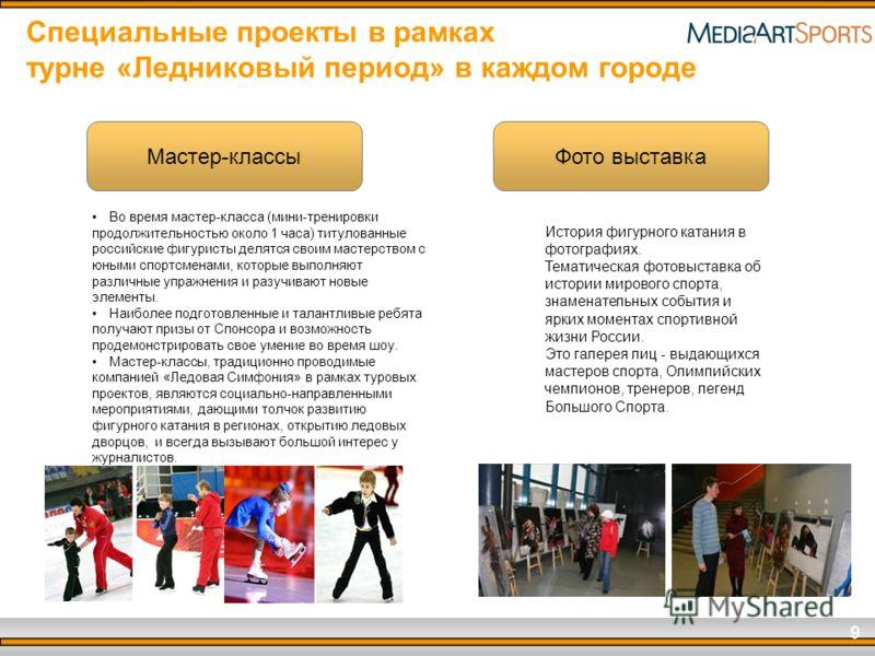 9 Специальные проекты в рамках турне «Ледниковый период» в каждом городе Мастер-классы Фото выставка Во время мастер-класса (мини-тренировки продолжительностью около 1 часа) титулованные российские фигуристы делятся своим мастерством с юными спортсме