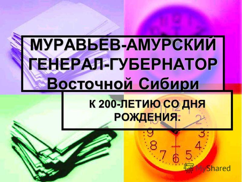 МУРАВЬЕВ-АМУРСКИЙ ГЕНЕРАЛ-ГУБЕРНАТОР Восточной Сибири К 200-ЛЕТИЮ СО ДНЯ РОЖДЕНИЯ.