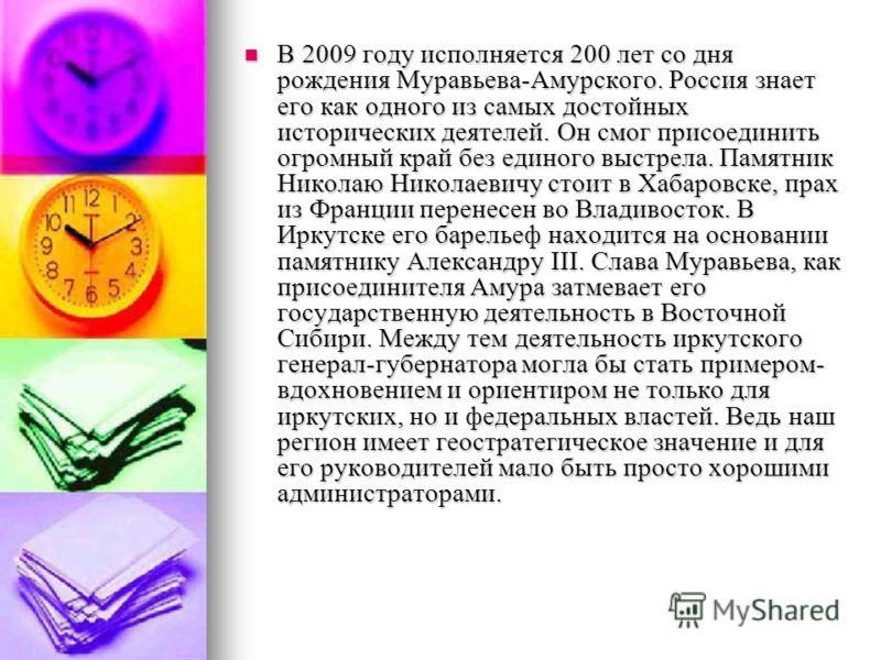 В 2009 году исполняется 200 лет со дня рождения Муравьева-Амурского. Россия знает его как одного из самых достойных исторических деятелей. Он смог присоединить огромный край без единого выстрела. Памятник Николаю Николаевичу стоит в Хабаровске, прах