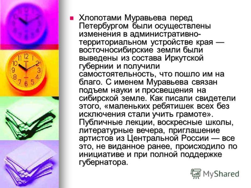 Хлопотами Муравьева перед Петербургом были осуществлены изменения в административно- территориальном устройстве края восточносибирские земли были выведены из состава Иркутской губернии и получили самостоятельность, что пошло им на благо. С именем Мур