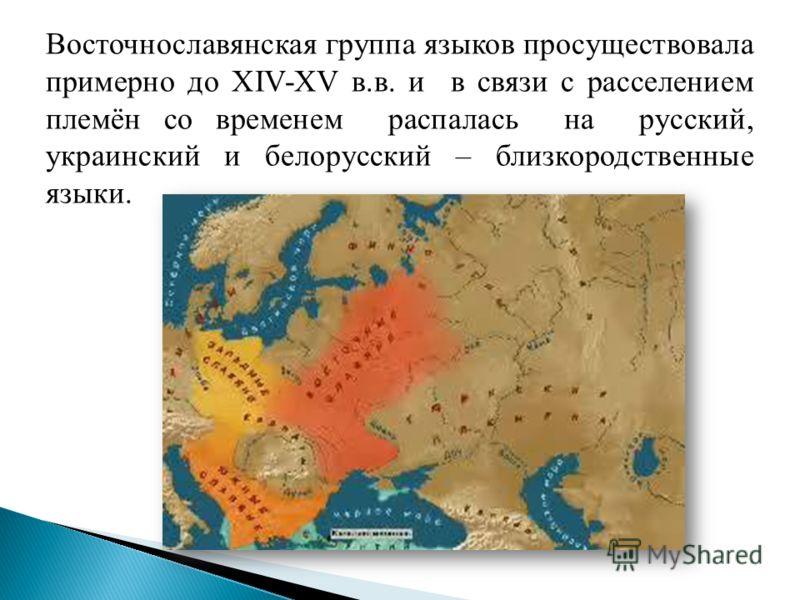 Восточнославянская группа языков просуществовала примерно до XIV-XV в.в. и в связи с расселением племён со временем распалась на русский, украинский и белорусский – близкородственные языки.