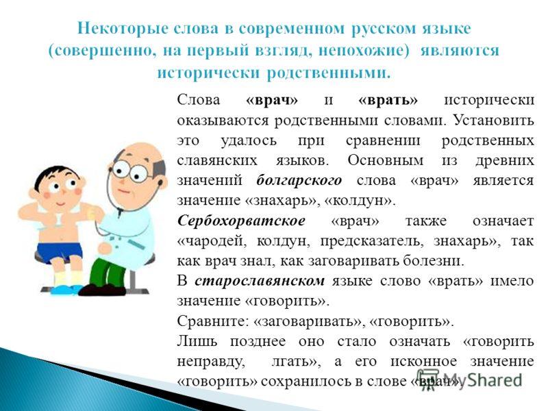 Слова «врач» и «врать» исторически оказываются родственными словами. Установить это удалось при сравнении родственных славянских языков. Основным из древних значений болгарского слова «врач» является значение «знахарь», «колдун». Сербохорватское «вра