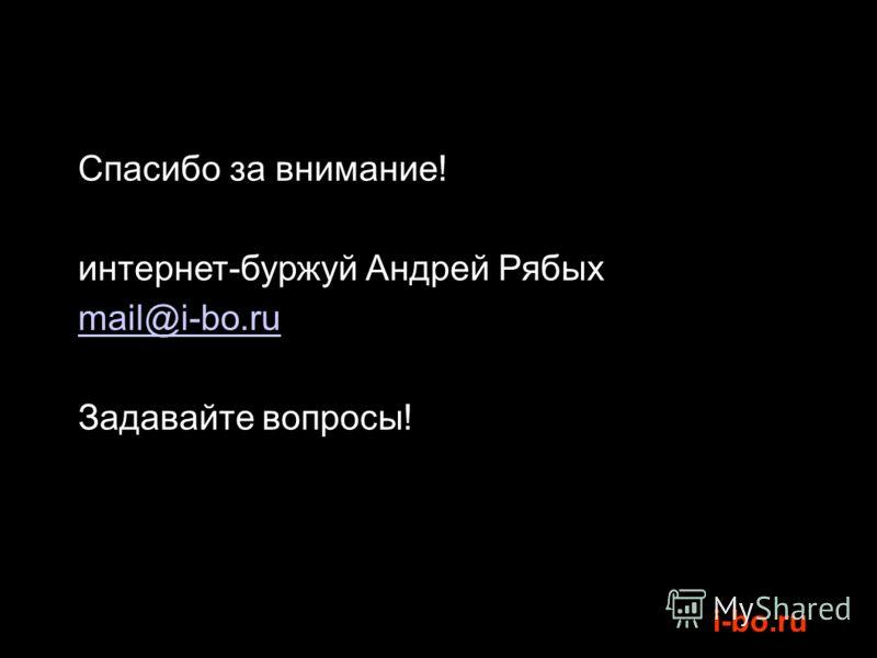 i-bo.ru Спасибо за внимание! интернет-буржуй Андрей Рябых mail@i-bo.ru Задавайте вопросы!