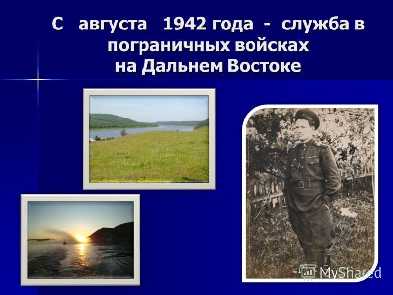 С августа 1942 года - служба в пограничных войсках на Дальнем Востоке