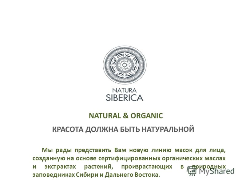 NATURAL & ORGANIC КРАСОТА ДОЛЖНА БЫТЬ НАТУРАЛЬНОЙ Мы рады представить Вам новую линию масок для лица, созданную на основе сертифицированных органических маслах и экстрактах растений, произрастающих в природных заповедниках Сибири и Дальнего Востока.