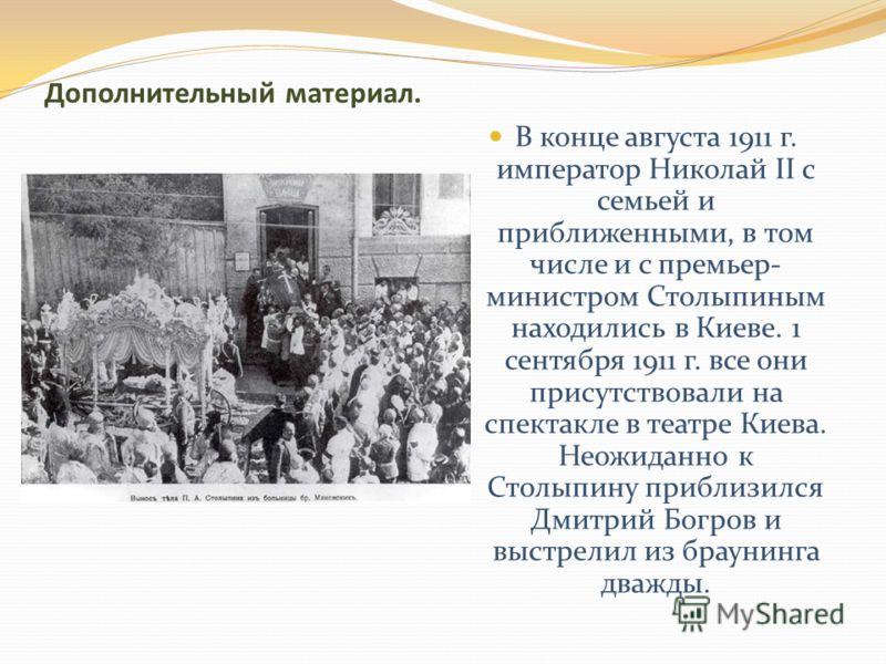 Дополнительный материал. В конце августа 1911 г. император Николай II с семьей и приближенными, в том числе и с премьер- министром Столыпиным находились в Киеве. 1 сентября 1911 г. все они присутствовали на спектакле в театре Киева. Неожиданно к Стол