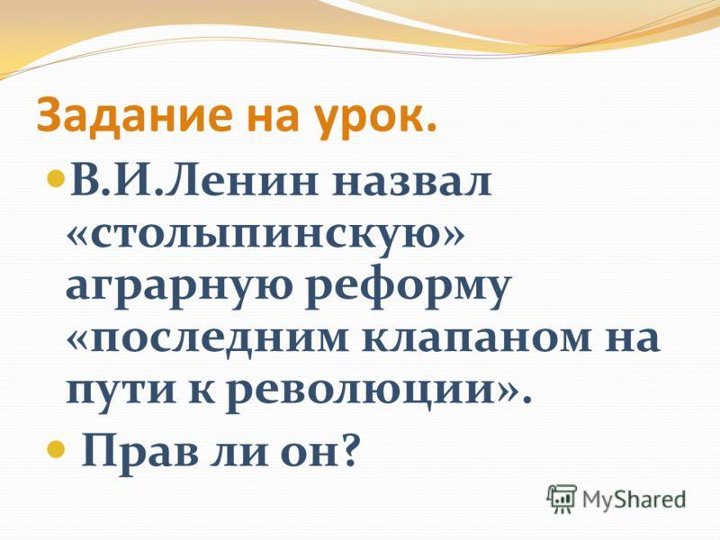 Задание на урок. В.И.Ленин назвал «столыпинскую» аграрную реформу «последним клапаном на пути к революции». Прав ли он?