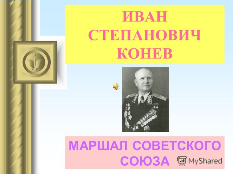 ИВАН СТЕПАНОВИЧ КОНЕВ МАРШАЛ СОВЕТСКОГО СОЮЗА