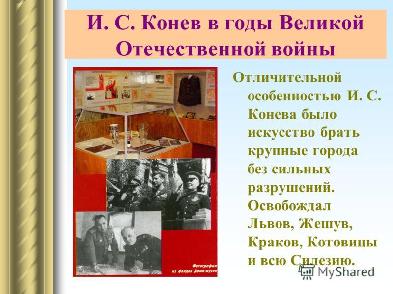 И. С. Конев в годы Великой Отечественной войны Отличительной особенностью И. С. Конева было искусство брать крупные города без сильных разрушений. Освобождал Львов, Жешув, Краков, Котовицы и всю Силезию.
