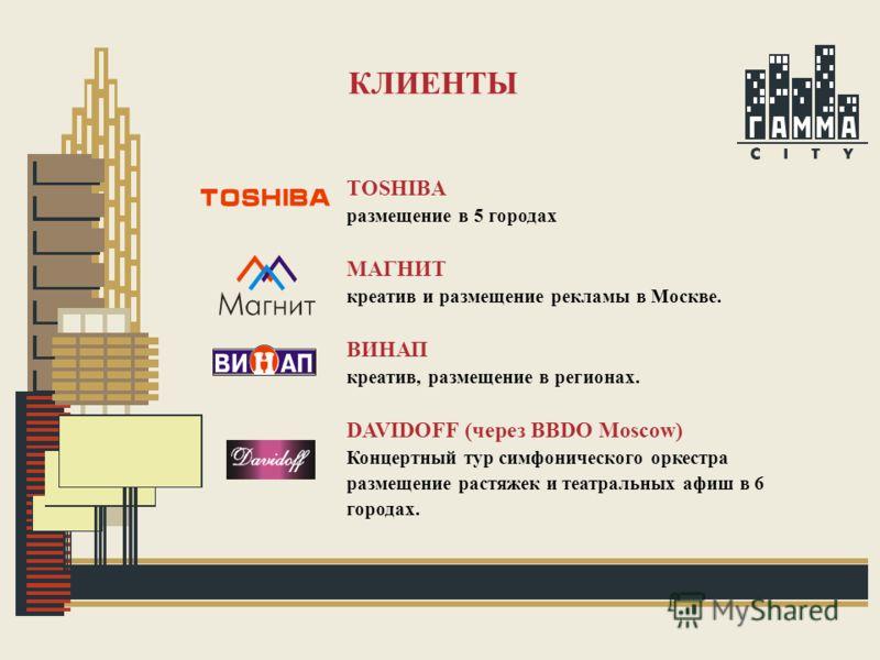 КЛИЕНТЫ TOSHIBA размещение в 5 городах МАГНИТ креатив и размещение рекламы в Москве. ВИНАП креатив, размещение в регионах. DAVIDOFF (через BBDO Moscow) Концертный тур симфонического оркестра размещение растяжек и театральных афиш в 6 городах.