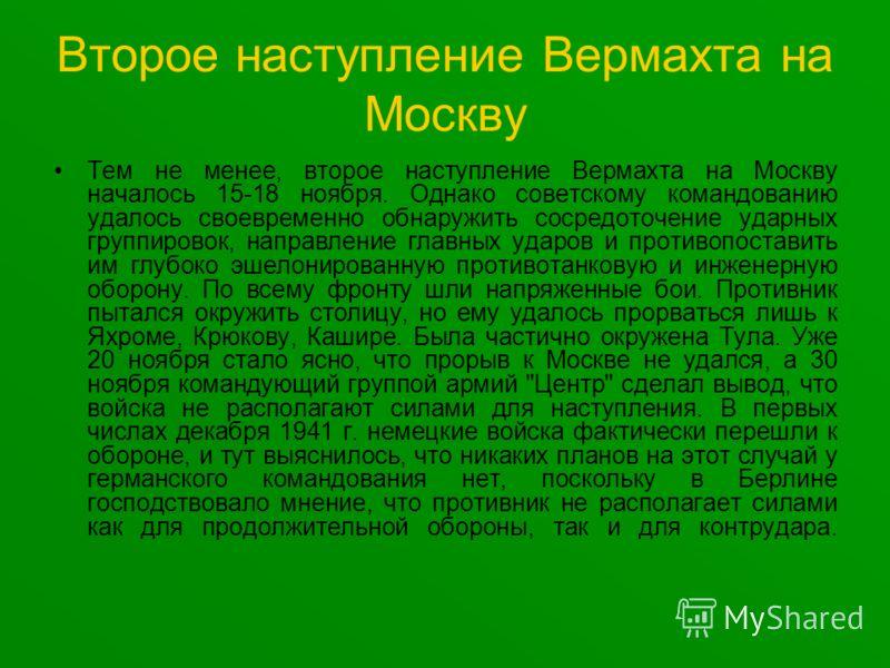 Второе наступление Вермахта на Москву Тем не менее, второе наступление Вермахта на Москву началось 15-18 ноября. Однако советскому командованию удалось своевременно обнаружить сосредоточение ударных группировок, направление главных ударов и противопо