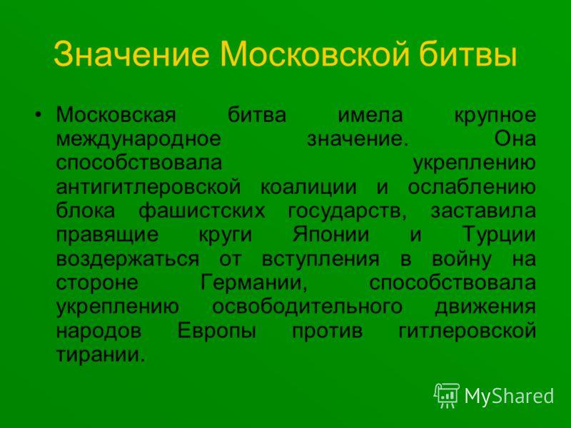 Значение Московской битвы Московская битва имела крупное международное значение. Она способствовала укреплению антигитлеровской коалиции и ослаблению блока фашистских государств, заставила правящие круги Японии и Турции воздержаться от вступления в в