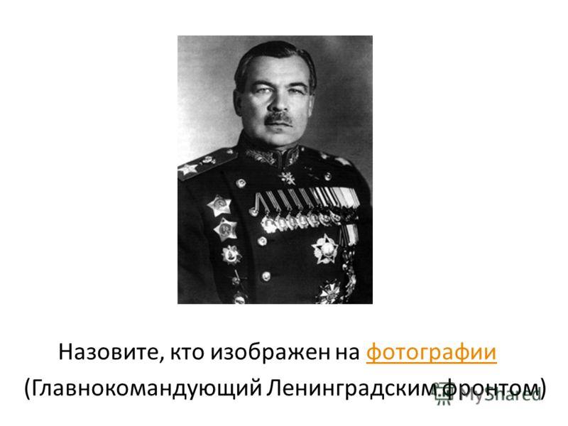 Назовите, кто изображен на фотографиифотографии (Главнокомандующий Ленинградским фронтом)