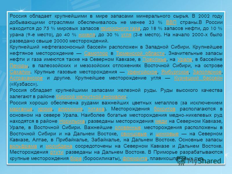 Россия обладает крупнейшими в мире запасами минерального сырья. В 2002 году добывающими отраслями обеспечивалось не менее 33 % ВВП страны. В России находится до 75 % мировых запасов природного газа, до 18 % запасов нефти, до 10 % урана (9- е место ),