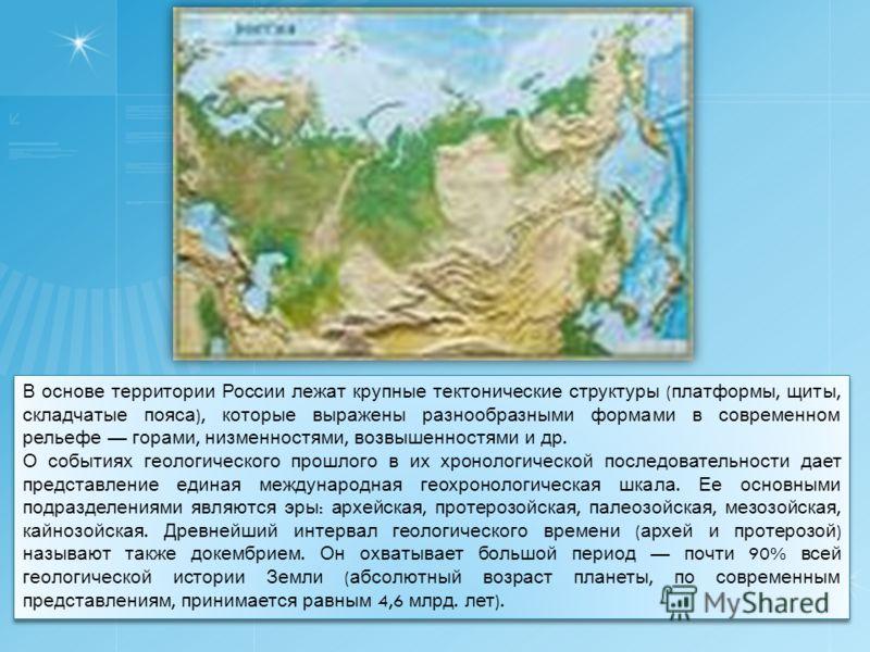 В основе территории России лежат крупные тектонические структуры ( платформы, щиты, складчатые пояса ), которые выражены разнообразными формами в современном рельефе горами, низменностями, возвышенностями и др. О событиях геологического прошлого в их