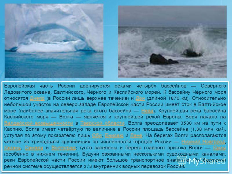 Европейская часть России дренируется реками четырёх бассейнов Северного Ледовитого океана, Балтийского, Чёрного и Каспийского морей. К бассейну Чёрного моря относятся Днепр ( в России лишь верхнее течение ) и Дон ( длиной 1870 км ). Относительно небо