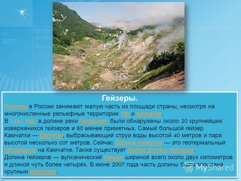 Гейзеры. Гейзеры Гейзеры в России занимают малую часть из площади страны, несмотря на многочисленные рельефные территории гор и вулканов. гор вулканов В 1941 году в долине реки Гейзерной были обнаружены около 20 крупнейших изверженихся гейзеров и 80