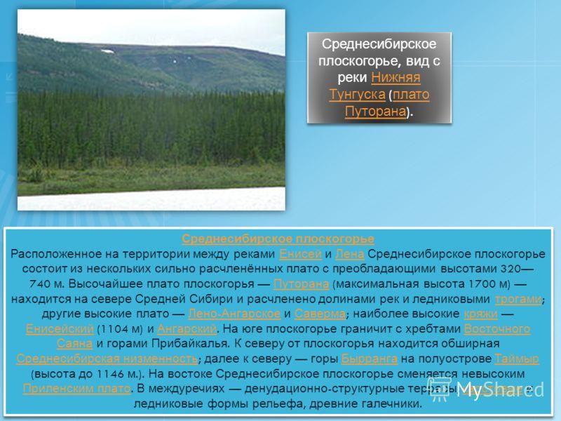 Среднесибирское плоскогорье Расположенное на территории между реками Енисей и Лена Среднесибирское плоскогорье состоит из нескольких сильно расчленённых плато с преобладающими высотами 320 740 м. Высочайшее плато плоскогорья Путорана ( максимальная в