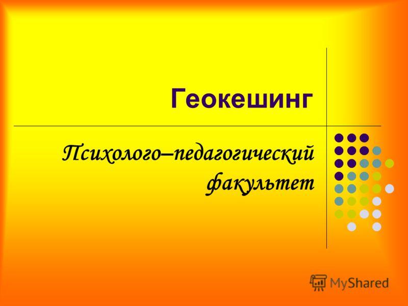 Геокешинг Психолого–педагогический факультет