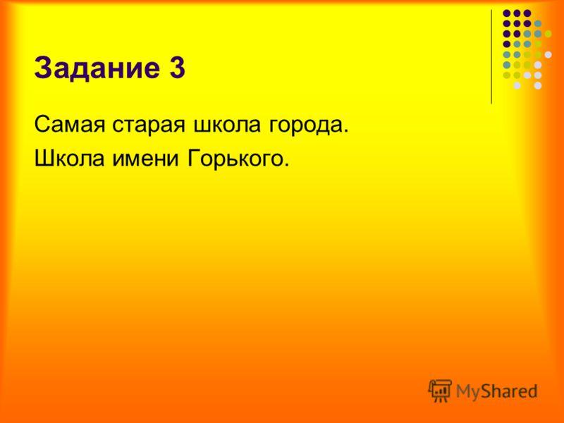 Задание 3 Самая старая школа города. Школа имени Горького.