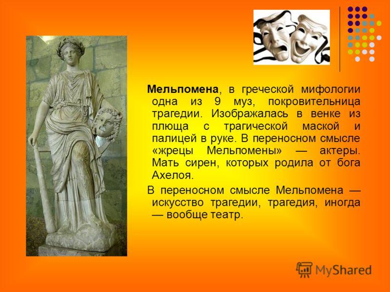 Мельпомена, в греческой мифологии одна из 9 муз, покровительница трагедии. Изображалась в венке из плюща с трагической маской и палицей в руке. В переносном смысле «жрецы Мельпомены» актеры. Мать сирен, которых родила от бога Ахелоя. В переносном смы