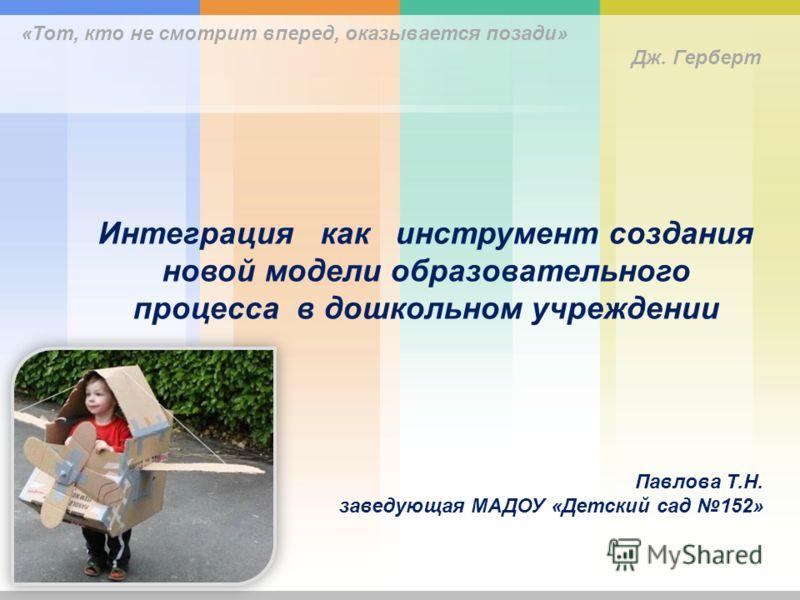 Интеграция как инструмент создания новой модели образовательного процесса в дошкольном учреждении Павлова Т.Н. заведующая МАДОУ «Детский сад 152» «Тот, кто не смотрит вперед, оказывается позади» Дж. Герберт