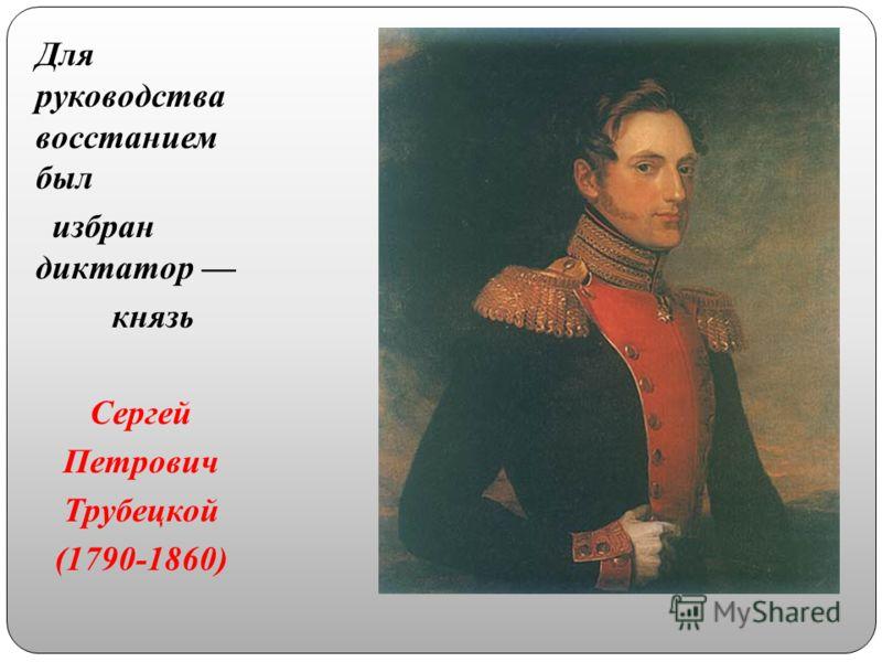 Для руководства восстанием был избран диктатор князь Сергей Петрович Трубецкой (1790-1860)