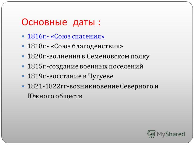 Основные даты : 1816 г.- « Союз спасения » 1816 г.- « Союз спасения » 1818 г.- « Союз благоденствия » 1820 г.- волнения в Семеновском полку 1815 г.- создание военных поселений 1819 г.- восстание в Чугуеве 1821-1822 гг - возникновение Северного и Южно