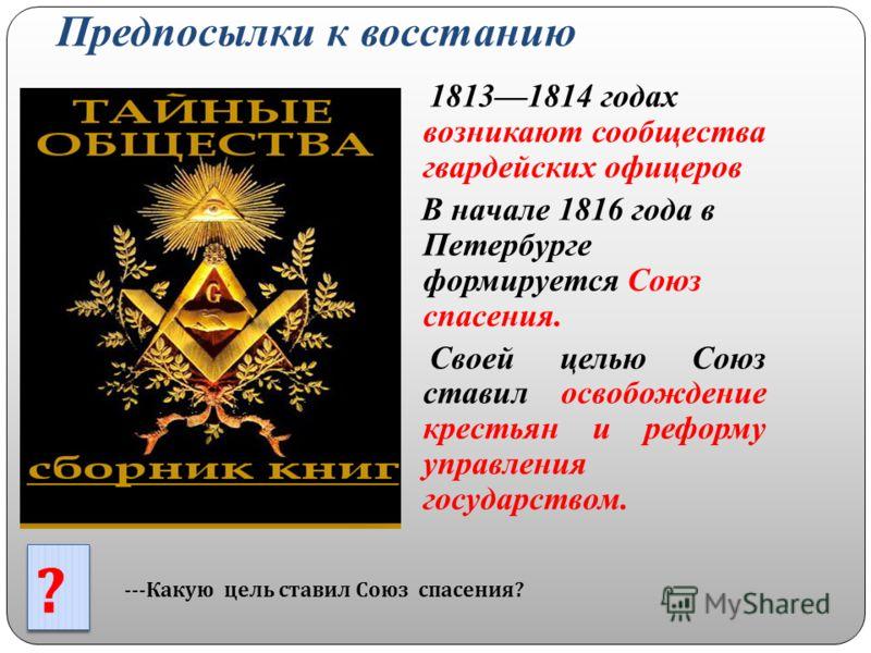 Предпосылки к восстанию 18131814 годах возникают сообщества гвардейских офицеров В начале 1816 года в Петербурге формируется Союз спасения. Своей целью Союз ставил освобождение крестьян и реформу управления государством. --- Какую цель ставил Союз сп