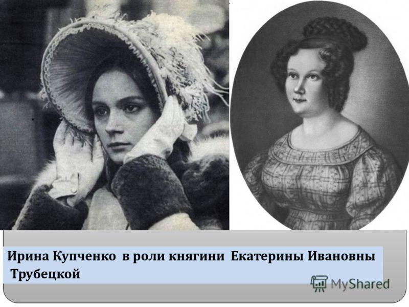 Ирина Купченко в роли княгини Екатерины Ивановны Трубецкой