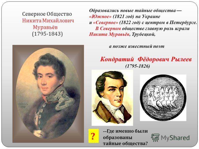 Северное Общество Никита Михайлович Муравьёв (1795-1843) Образовались новые тайные общества «Южное» (1821 год) на Украине и «Северное» (1822 год) с центром в Петербурге. В Северном обществе главную роль играли Никита Муравьёв, Трубецкой, а позже изве