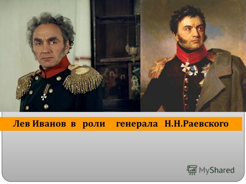 Лев Иванов в роли генерала Н. Н. Раевского