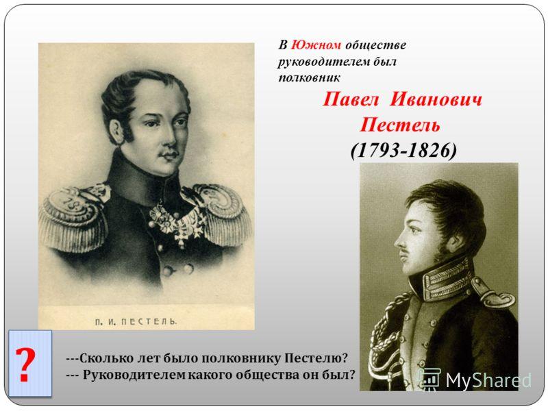 В Южном обществе руководителем был полковник Павел Иванович Пестель (1793-1826) ? ? --- Сколько лет было полковнику Пестелю ? --- Руководителем какого общества он был ?