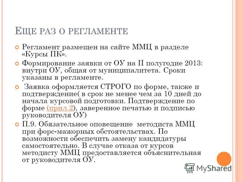 Е ЩЕ РАЗ О РЕГЛАМЕНТЕ Регламент размещен на сайте ММЦ в разделе «Курсы ПК». Формирование заявки от ОУ на II полугодие 2013: внутри ОУ, общая от муниципалитета. Сроки указаны в регламенте. Заявка оформляется СТРОГО по форме, также и подтверждение( в с