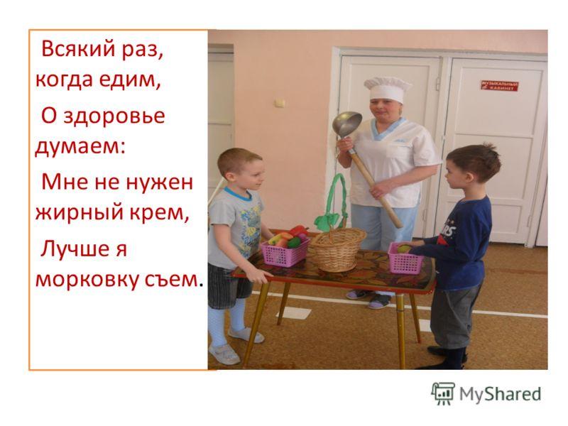 Всякий раз, когда едим, О здоровье думаем: Мне не нужен жирный крем, Лучше я морковку съем.