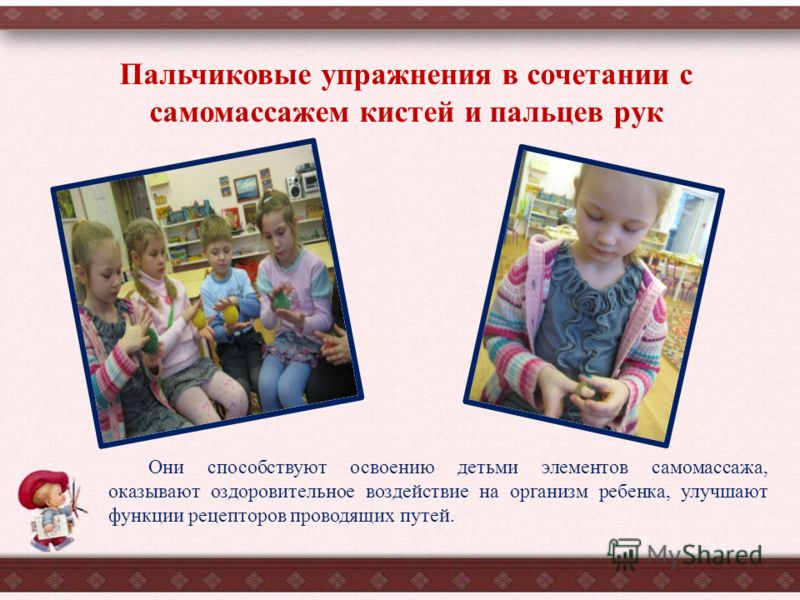 Они способствуют освоению детьми элементов самомассажа, оказывают оздоровительное воздействие на организм ребенка, улучшают функции рецепторов проводящих путей. Пальчиковые упражнения в сочетании с самомассажем кистей и пальцев рук